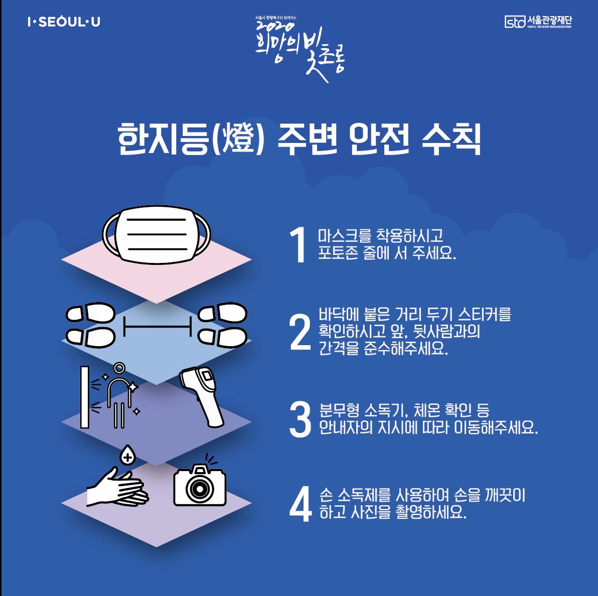서울시관광특구와함께하는2020희망의빛초롱한지등(燈) 주변 안전 수칙1. 마스크를 착용하시고 포토존 줄에 서 주세요.2. 바닥에 붙은 거리 두기 스티커를 확인하시고 앞, 뒷사람과의 간격을 준수해주세요.3. 분무형 소독기, 체온 확인 등 안내자의 지시에 따라 이동해주세요.4. 손 소독제를 사용하여 손을 깨끗이하고 사진을 촬영하세요.