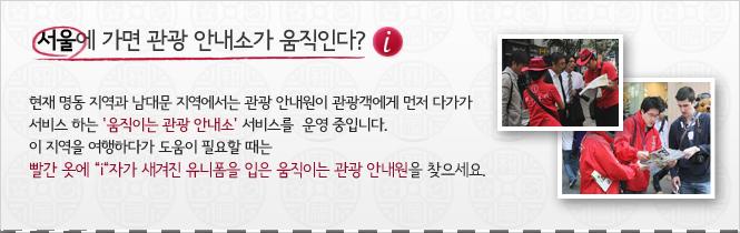 서울에 가면 관광 안내소가 움직인가? 현재 명동 지역과 남대문 지역에서는 관광 안내원이 관광객에게 먼저 다가가 서비스 하는'움직이는 관광 안내소' 서비스를 운영 중입니다.이 지역을 여행하다가 도움이 필요할 때는 빨간 옷에 'i'자가 새겨진 유니폼을 입은 움직이는 관광 안내원을 찾으세요.
