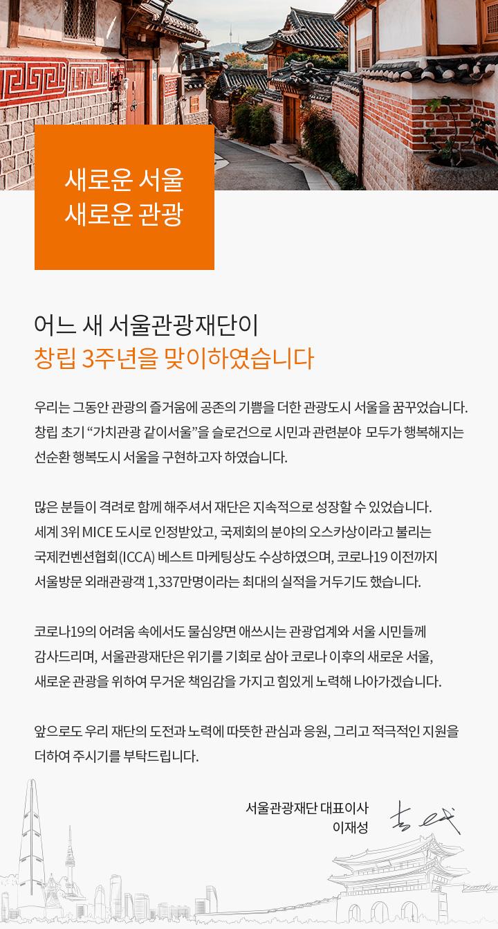 """한옥마을 골목길 이미지, 새로운 서울 새로운 관광이라는 문구와 함께 어느 새 서울관광재단이 창립 3주년을 맞이하였습니다. 우리는 그동안 관광의 즐거움에 공존의 기쁨을 더한 관광도시 서울을 꿈꾸었습니다. 창립 초기 """"가치관광 같이서울""""을 슬로건으로 시민과 관련분야  모두가 행복해지는 선순환 행복도시 서울을 구현하고자 하였습니다. 많은 분들이 격려로 함께 해주셔서 재단은 지속적으로 성장할 수 있었습니다. 세계 3위 MICE 도시로 인정받았고, 국제회의 분야의 오스카상이라고 불리는 국제컨벤션협회(ICCA) 베스트 마케팅상도 수상하였으며, 코로나19 이전까지 서울방문 외래관광객 1,337만명이라는 최대의 실적을 거두기도 했습니다. 코로나19의 어려움 속에서도 물심양면 애쓰시는 관광업계와 서울 시민들께 감사드리며, 서울관광재단은 위기를 기회로 삼아 코로나 이후의 새로운 서울, 새로운 관광을 위하여 무거운 책임감을 가지고 힘있게 노력해 나아가겠습니다. 앞으로도 우리 재단의 도전과 노력에 따뜻한 관심과 응원, 그리고 적극적인 지원을 더하여 주시기를 부탁드립니다. 의 내용이 쓰여져 있음. 서울관광재단 대표이사 이재성 드림 및 친필 사인 이미지."""