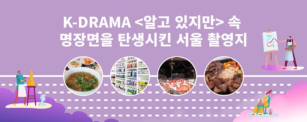 연보라색의 일러스트, 상단에는 'K-DRAMA <알고있지만> 속 명장면을 탄생시킨 서울 촬영지'라고 적혀있다. 중앙에 미미옥의 쌀국수, 호미화방의 물감 선반, 문래동창작촌의 그래피티, 경주식당의 고기 이미지가 동그랗게 만들어져 나열되어있다. 이미지 주변에는 보라색과 핑크색 구름이 있고 구름 위에 예술가들이 작업을 하는 일러스트가 있다.